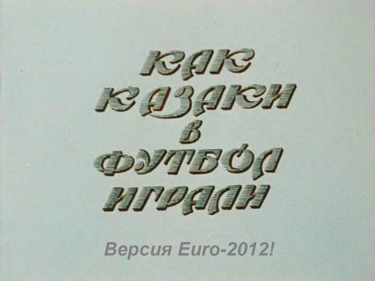 Как козаки в футбол играли... Версия Euro-2012!